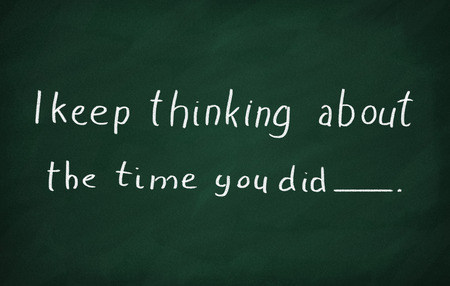 about you: On the blackboard with chalk write I keep thinking about the time you did.