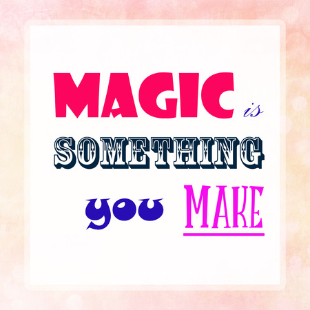 vista: MAGIC IS SOMETHING YOU MAKE  on pink pastel poster background