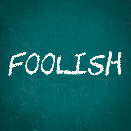 foolish: FOOLISH written on chalkboard