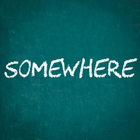 somewhere: SOMEWHERE written on chalkboard
