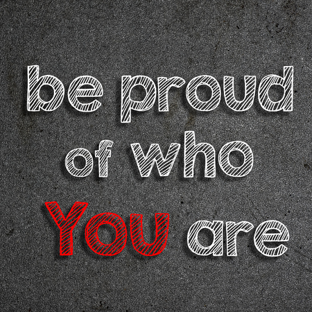 Be proud of who you are written on a chalkboard
