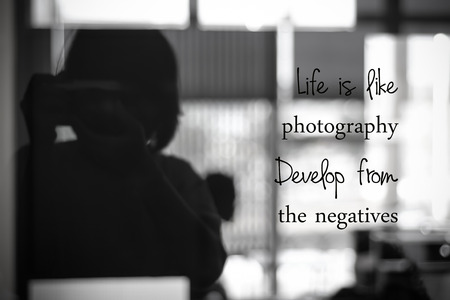 Life is like photography, develop from the negatives : inspirational quotation, positive thinking, coaching  life