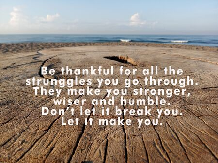 Inspirational quote - Be thankful for all the struggles you go through. They make you stronger, wiser and humble. Do not let it break you. Let it make you, With rustic wooden table background and blue sky and sea.