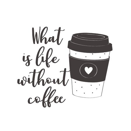 Coffee cup. What is life without coffee. Motivational quote vector design for prints, posters, stickers. Calligraphy style quote with coffee cup illustration
