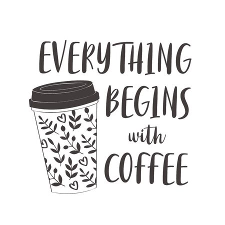 Coffee cup with text: Everything begins with coffee. Motivational quote vector design for prints, posters, stickers. Calligraphy style quote with coffee cup illustration