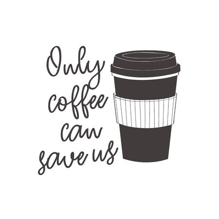 Coffee cup with text: Only coffee can save us. Motivational quote vector design for prints, posters, stickers. Calligraphy style quote with coffee cup illustration