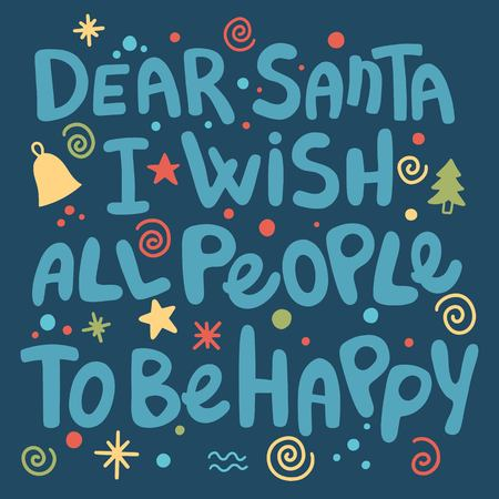 Dear Santa, I wish all people to be happy. Fun phrase for Christmas cards, posters, letters to Santa Claus and social media content. Black vector lettering. Brush calligraphy typography