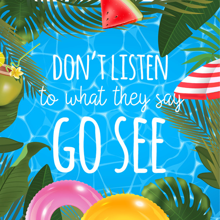 Dont listen to what they say go see message on marine background. Pool surface, coconut coctail, inflatable rings, umbrella, watermelon and palm trees, beach top view.