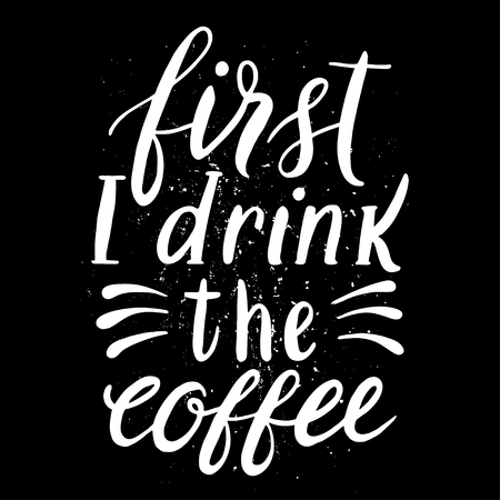 drink coffee: Quote. first I drink the coffee. Hand drawn typography poster. For greeting cards, Valentine day, wedding, posters, prints or home decorations.Vector illustration Illustration
