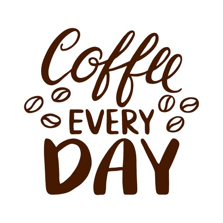 every day: Quote. Coffee every day. Hand drawn typography poster. For greeting cards, Valentine day, wedding, posters, prints or home decorations.Vector illustration