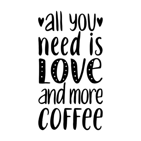 Quote. All you need is LOVE and more COFFEE. Hand drawn typography poster. For greeting cards, Valentine day, wedding, posters, prints or home decorations.Vector illustration
