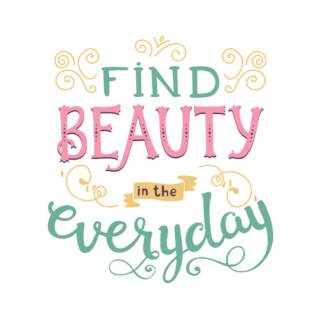 short phrase: Find beauty in the everyday. Cute vector phrase ans quote with swirls. Hand drawn lettering for posters, cards design.