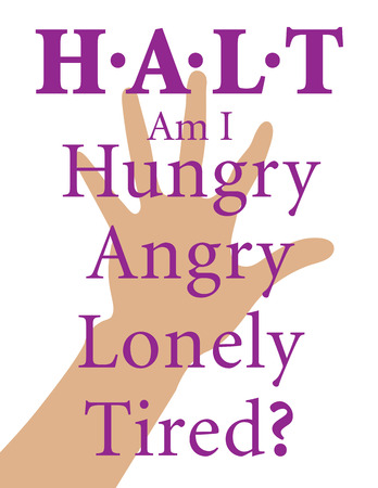 H.A.L.T is an acronym for Hungry, Angry, Lonely, Tired. Remember the HALT acronym to add in addiction recovery.