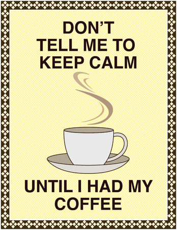 Dont tell me to keep calm, until I had my coffee. Popular message for social media