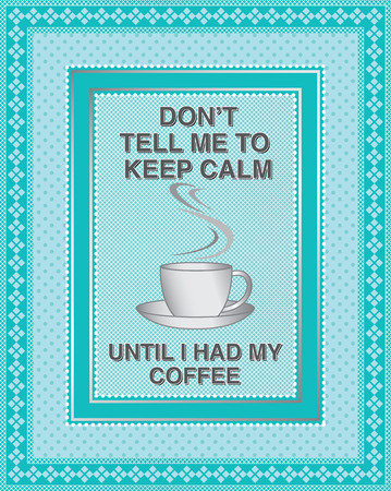 cliche: Dont tell me to keep calm, until I had my coffee. Popular message for social media pages.