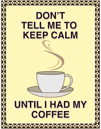 worry tension: Dont tell me to keep calm, until I had my coffee. Popular message for social media pages.
