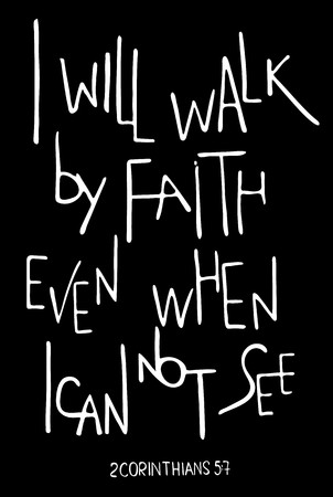 I will walk by faith even when I can not see. Inspirational and motivational quote.  Hand drawn lettering.  Phrase for t-shirts and posters. Black background. Vector design. Words about God.