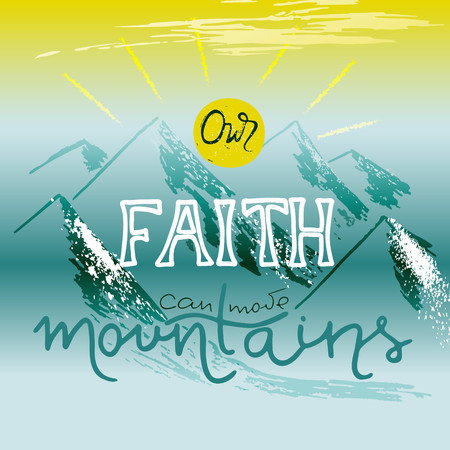 Our faith can move mountains. Inspirational and motivational quote in Christian religion.