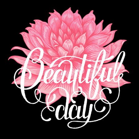 locution: The phrase beautiful day. Ink hand lettering on a black background with the image of a pink Dahlia flower.