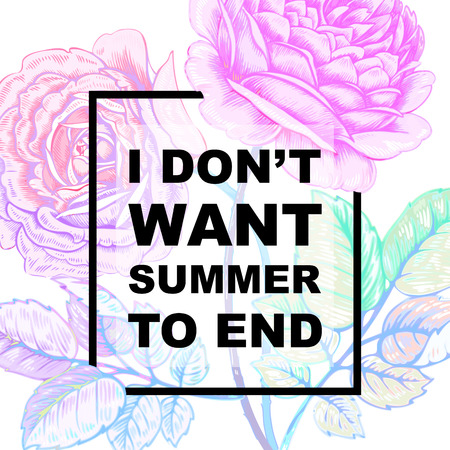 end of summer: The phrase I dont want summer to end. Lettering on a white background with the image of roses flower. Illustration of floral background with the inscription. Vector.