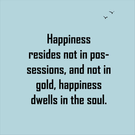 Happiness resides not in possessions, and not in gold, happiness dwells in the soul. Quote. Illustration