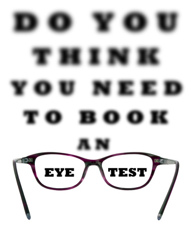 eye chart: Do you think you need to book an eye test blurred chart with the words eye and test sharp through a pair of ladies glasses on an isolated white background with a clipping path