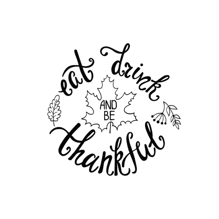 Eat, drink and be thankful. Handwritten inscription for Thanksgiving Day. Modern calligraphy phrase with hand drawn leaves silhouette. Typography round design for greeting card, invitation, print, poster.