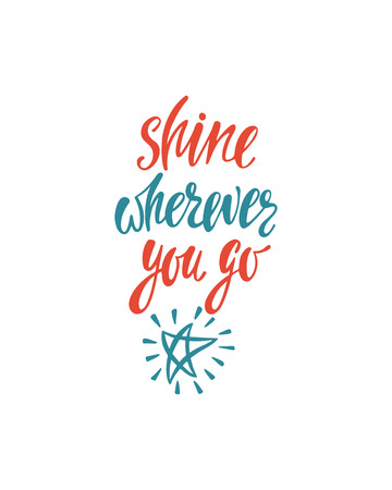Shine wherever you go. Inspirational quote about happiness. Modern calligraphy phrase with hand drawn shining star. Simple vector lettering for print and poster. Typography poster design.