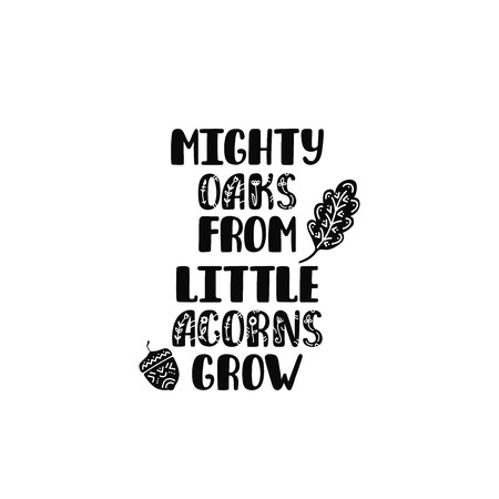 Mighty oaks from little acorns grow. Inspirational printable quote. Vector hand drawn phrase for print, poster, tshirt, playroom, nursery, apparel decoration, greeting card. Typographic design.