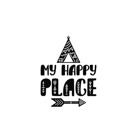 My happy place. Inspirational printable quote with teepee and arrow. Vector hand drawn phrase for print, poster, tshirt, playroom, nursery, apparel decoration, greeting card. Typographic design.