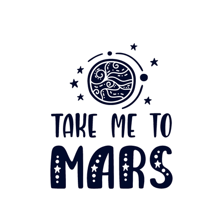 Inspirational vector lettering phrase: Take Me To Mars. Hand drawn kid poster. Typography romantic quote about cosmos in scandinavian style. Graphic illustration isolated on white background.