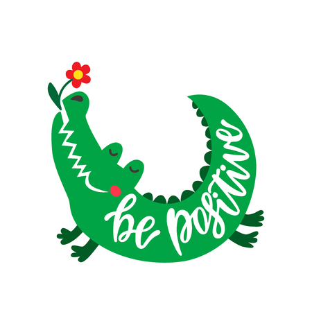 Be positive. Inspirational typography phrase. Hand drawn cute crocodile with flower. Color cartoon isolated illustration for kids. Sketch vector character.
