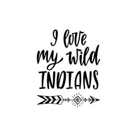 Inspirational vector lettering phrase: I love my wild indians. Hand drawn kid poster with teepee.