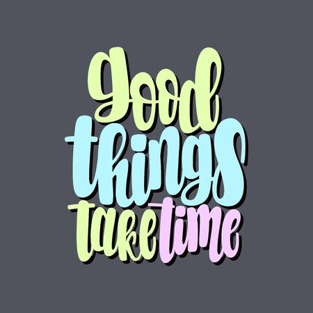 Illustration of Good Things Take Time. Vector lettering. Design for cards, clothes and other