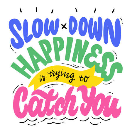 Slow down, happiness is trying to catch you. Hand lettering. Design for prints, posters, shirts, postcards, etc. Custom writing letters isolated on white background. Vector illustration.