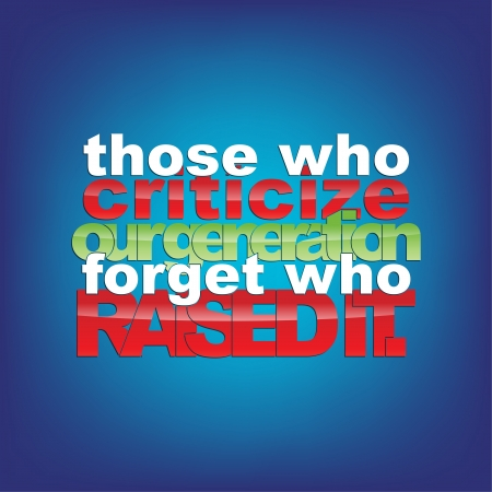 criticize: Those who criticize our generation forget who raised it. Typography Background. Illustration