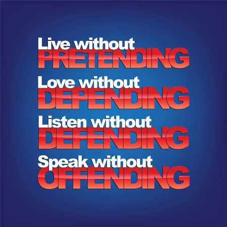 depending: Live without pretending, love without depending, listen without defending, speak without offending. Motivational background
