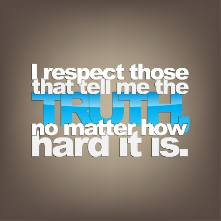 I respect those that tell me the TRUTH, no matter how hard it is. Motivational background