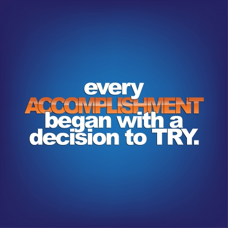 accomplishment: Every accomplishment began with a decision to try. Motivational Background.