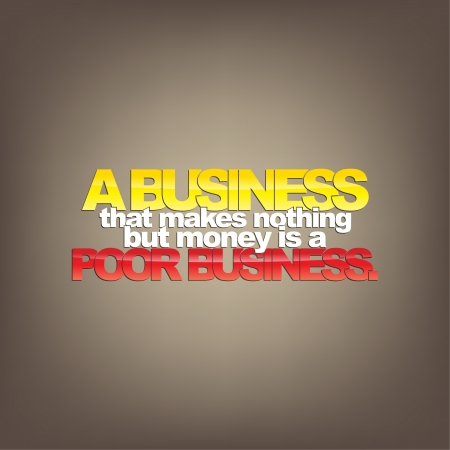 nothing: A business that makes nothing but money is a poor business. Motivational background