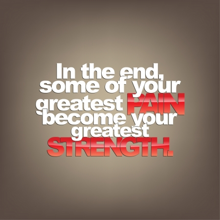 greatest: In the end, some of your greatest pain become your greatest Strength. Motivational background.