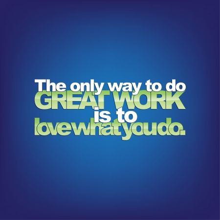 of what: The only way to do great work is to love what you do. Motivational background