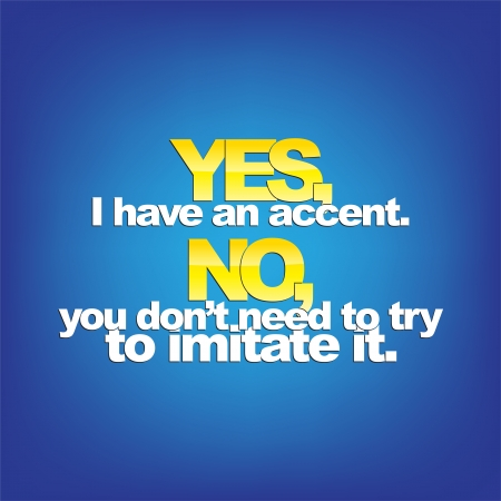 sarcastic: Yes, I have an accent. No, you dont need to try to imitate it. Sarcastic background.