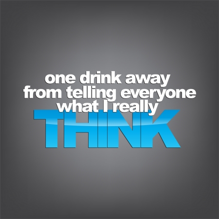 really: One drink away from telling everyone what I really think. Sarcastic  Illustration