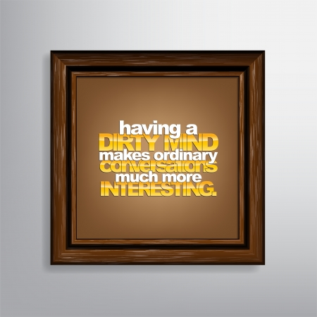 ordinary: Having a dirty mind makes ordinary conversations much more interesting. Sarcastic