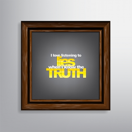 sarcastic: I love listening to lies when I know the truth. Sarcastic