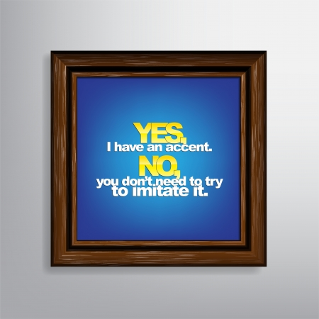 Yes, I have an accent. No, you don't need to try to imitate it. Sarcastic  Stock Vector - 22511403