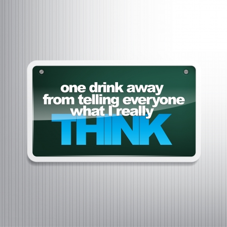 really: One drink away from telling everyone what I really think. Sarcastic sign Illustration