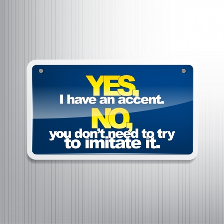 dislike it: Yes, I have an accent. No, you dont need to try to imitate it. Sarcastic sign Illustration