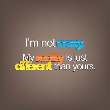 sarcastic: Im not crazy. My reality is just different than yours. Sarcastic Illustration